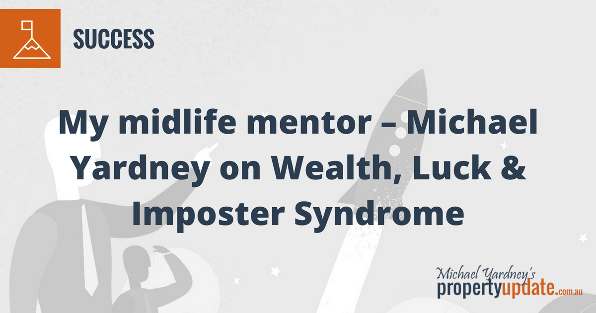 My midlife mentor – Michael Yardney on Wealth, Luck & Imposter Syndrome